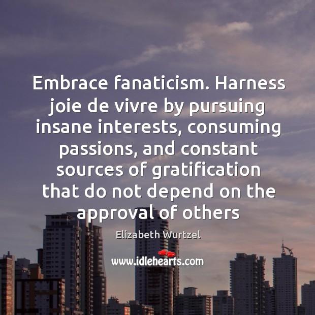 Image, Embrace fanaticism. Harness joie de vivre by pursuing insane interests, consuming passions,