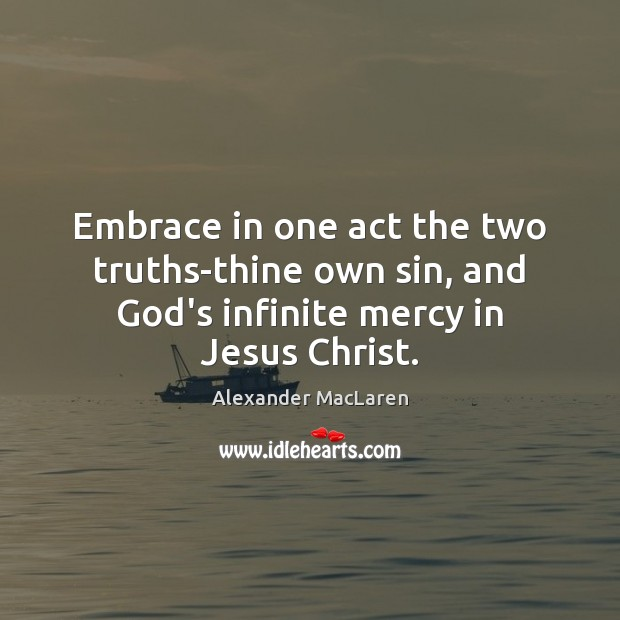 Image, Embrace in one act the two truths-thine own sin, and God's infinite mercy in Jesus Christ.
