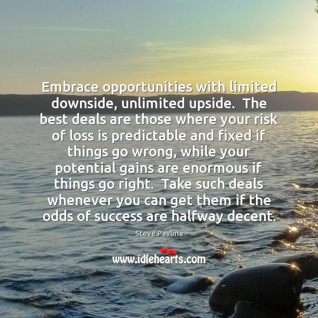 Embrace opportunities with limited downside, unlimited upside.  The best deals are those Image