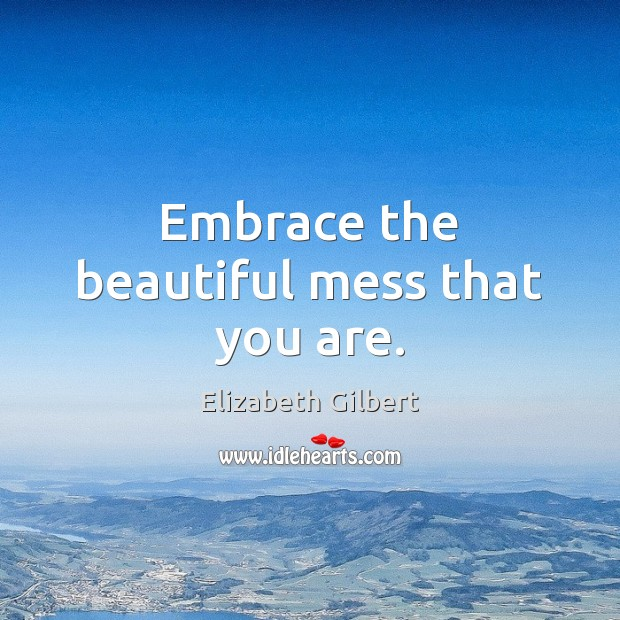Image, Embrace the beautiful mess that you are.