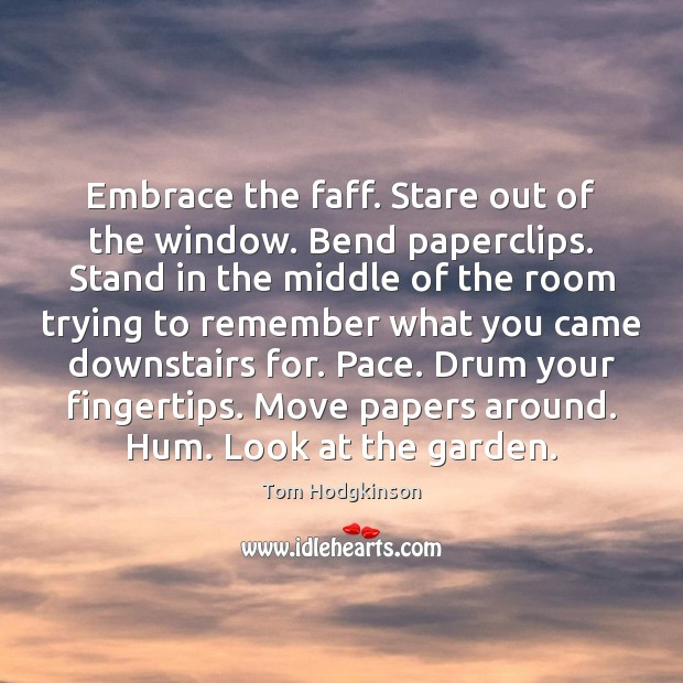 Embrace the faff. Stare out of the window. Bend paperclips. Stand in Tom Hodgkinson Picture Quote