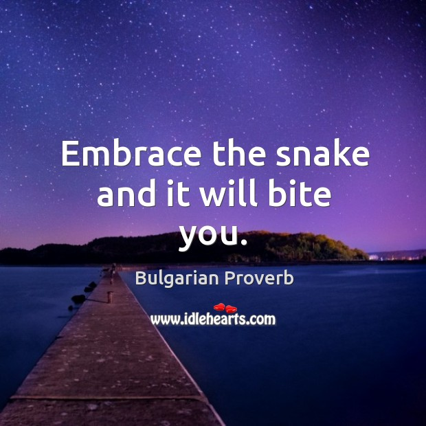 Embrace the snake and it will bite you. Bulgarian Proverbs Image