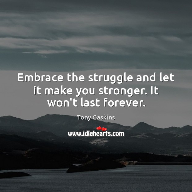 Embrace the struggle and let it make you stronger. It won't last forever. Tony Gaskins Picture Quote
