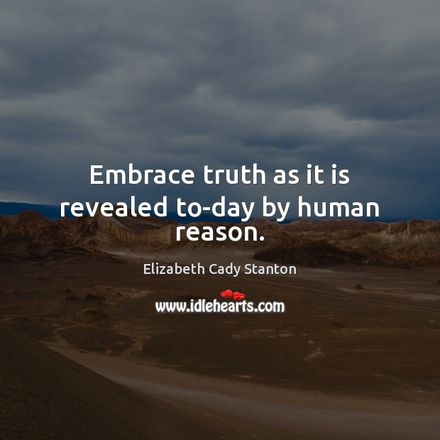 Embrace truth as it is revealed to-day by human reason. Elizabeth Cady Stanton Picture Quote