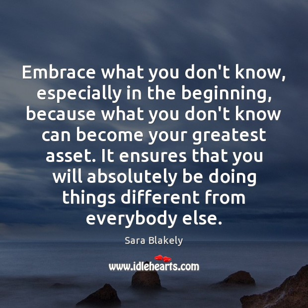 Image, Embrace what you don't know, especially in the beginning, because what you
