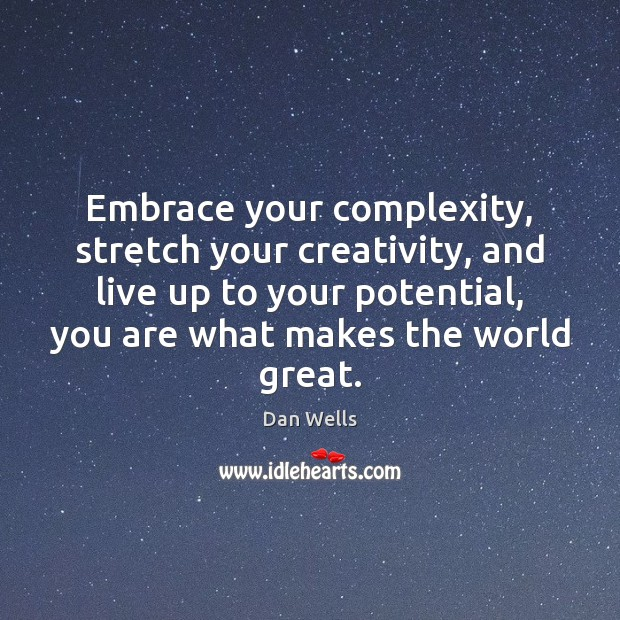 Embrace your complexity, stretch your creativity, and live up to your potential, Dan Wells Picture Quote