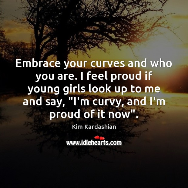 Embrace your curves and who you are. I feel proud if young Kim Kardashian Picture Quote