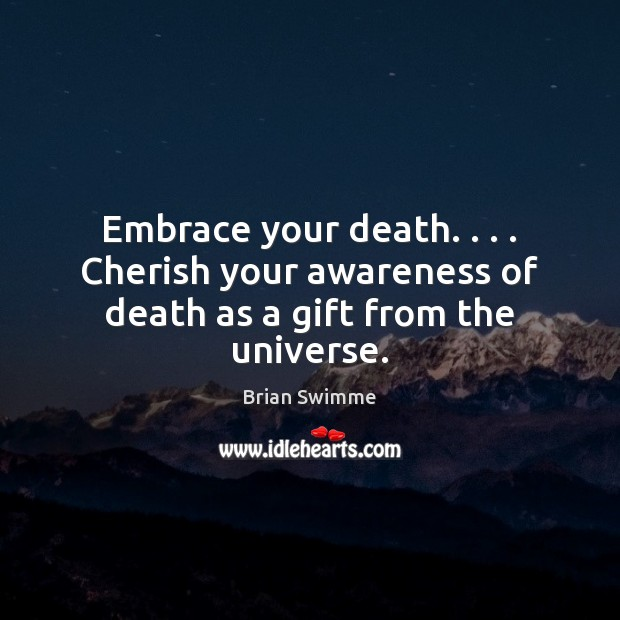 Image, Embrace your death. . . . Cherish your awareness of death as a gift from the universe.