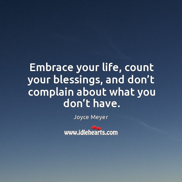 Image, Embrace your life, count your blessings, and don't complain about what you don't have.