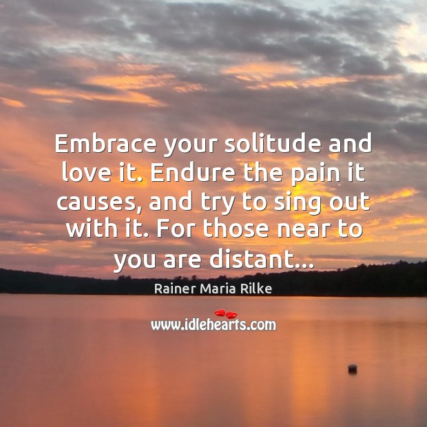 Embrace your solitude and love it. Endure the pain it causes, and Image