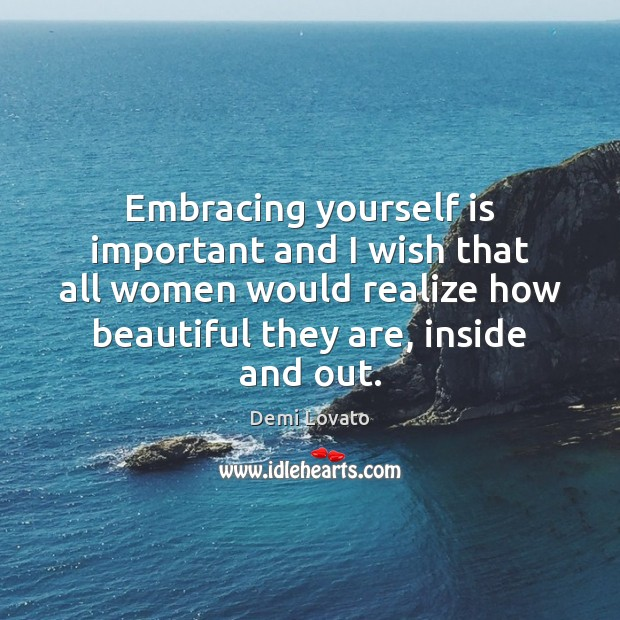 Embracing yourself is important and I wish that all women would realize Demi Lovato Picture Quote