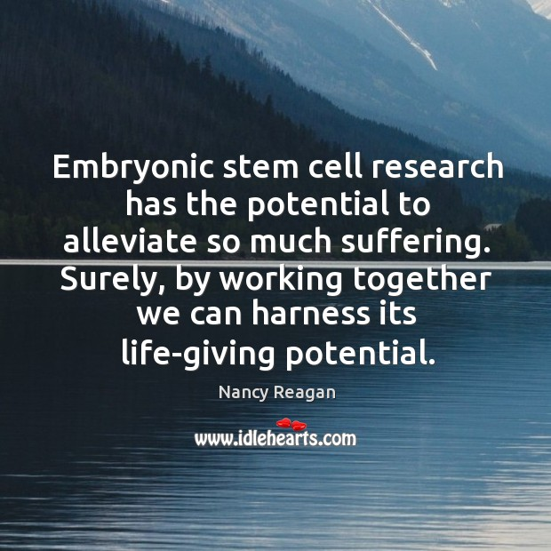 Embryonic stem cell research has the potential to alleviate so much suffering. Nancy Reagan Picture Quote