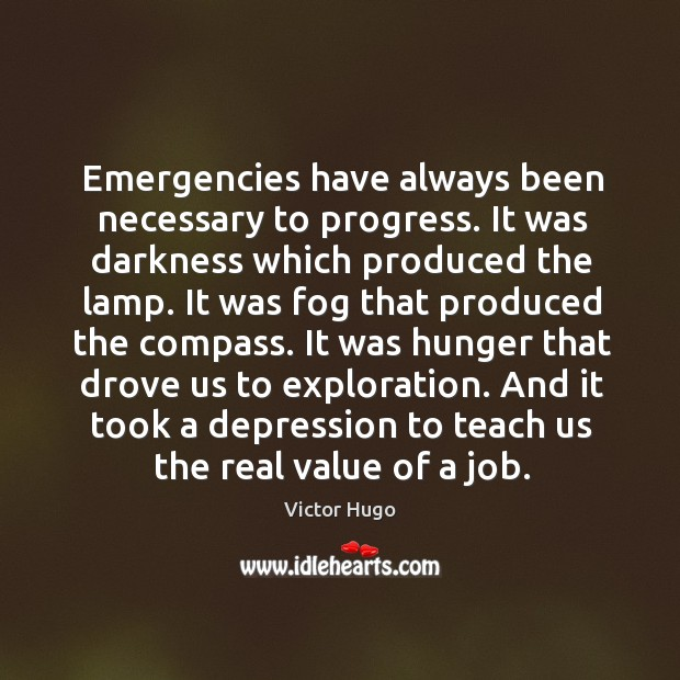 Emergencies have always been necessary to progress. It was darkness which produced Image