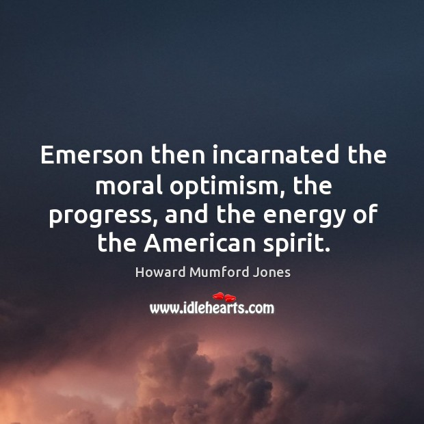 Emerson then incarnated the moral optimism, the progress, and the energy of the american spirit. Image