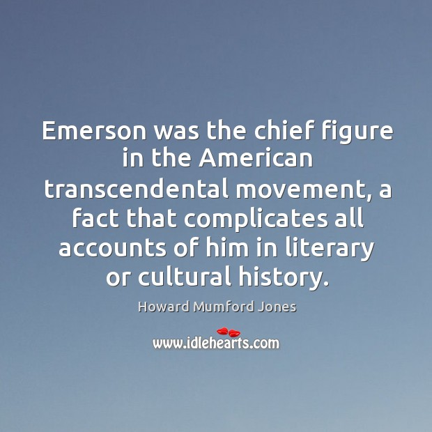 Emerson was the chief figure in the american transcendental movement Howard Mumford Jones Picture Quote