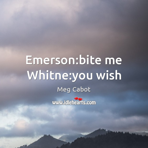 Emerson:bite me Whitne:you wish Meg Cabot Picture Quote