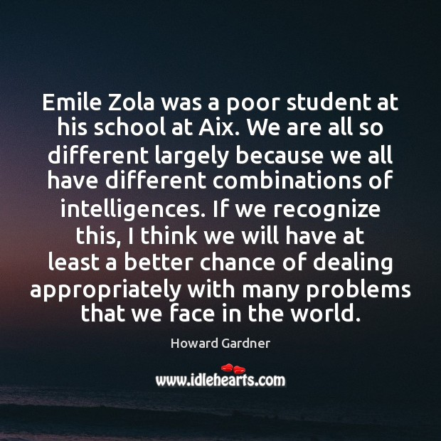 Emile Zola was a poor student at his school at Aix. We Howard Gardner Picture Quote