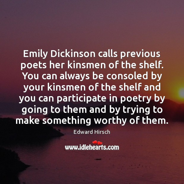 Image, Emily Dickinson calls previous poets her kinsmen of the shelf. You can