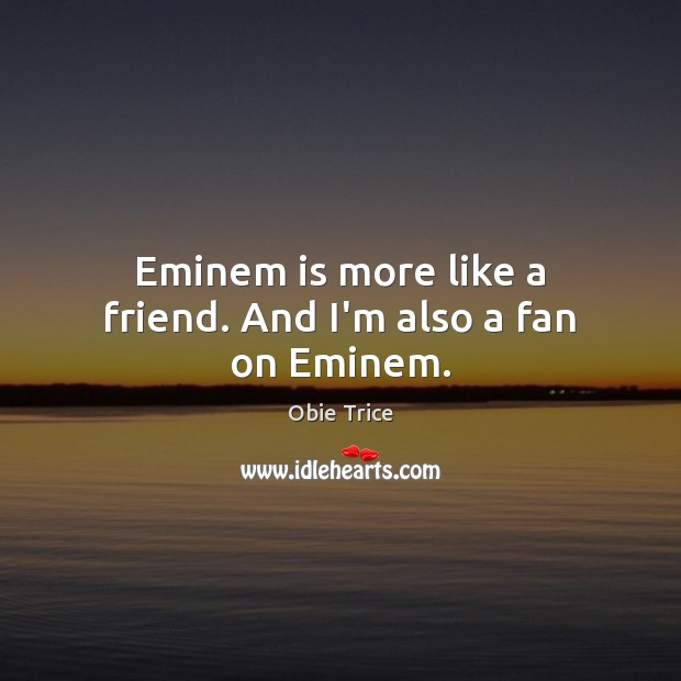 Eminem is more like a friend. And I'm also a fan on Eminem. Image
