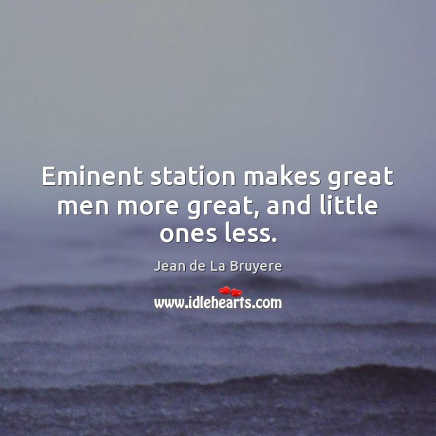 Eminent station makes great men more great, and little ones less. Jean de La Bruyere Picture Quote
