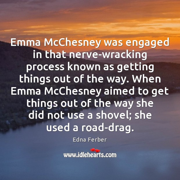 Emma McChesney was engaged in that nerve-wracking process known as getting things Edna Ferber Picture Quote