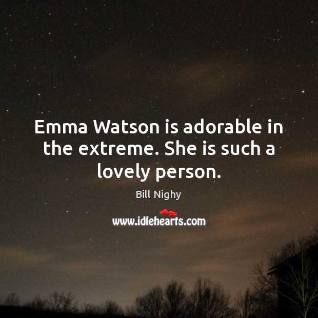 Emma Watson is adorable in the extreme. She is such a lovely person. Bill Nighy Picture Quote