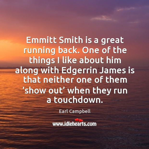 Emmitt smith is a great running back. One of the things I like about him along with Earl Campbell Picture Quote