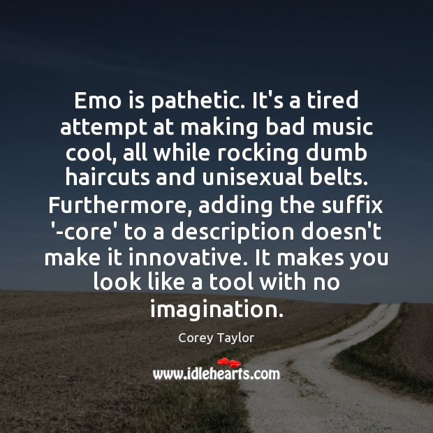 Emo is pathetic. It's a tired attempt at making bad music cool, Corey Taylor Picture Quote