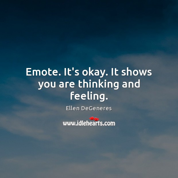 Emote. It's okay. It shows you are thinking and feeling. Image