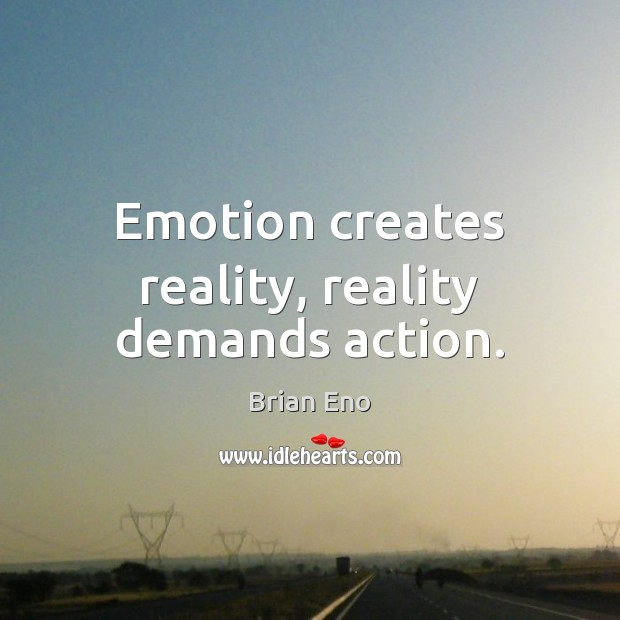Emotion creates reality, reality demands action. Image