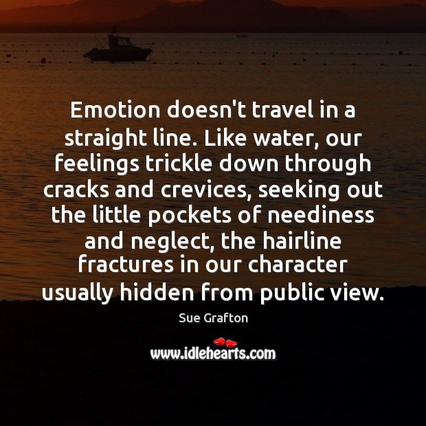 Emotion doesn't travel in a straight line. Like water, our feelings trickle Sue Grafton Picture Quote