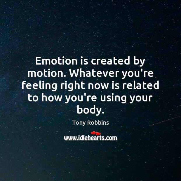 Image, Emotion is created by motion. Whatever you're feeling right now is related