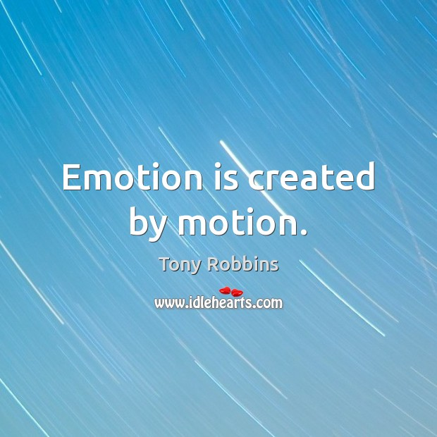 Emotion is created by motion. Tony Robbins Picture Quote