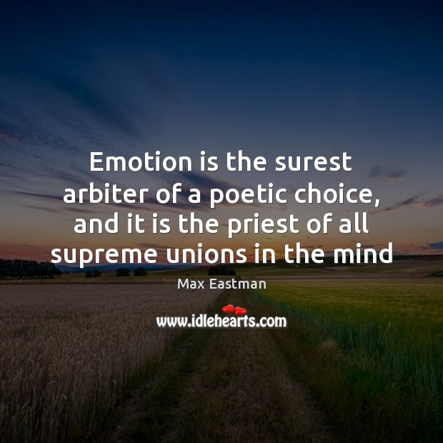 Emotion is the surest arbiter of a poetic choice, and it is Image