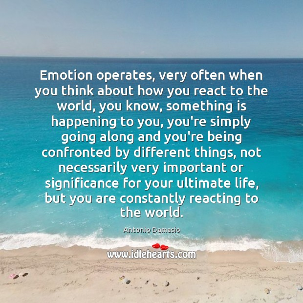 Image, Emotion operates, very often when you think about how you react to