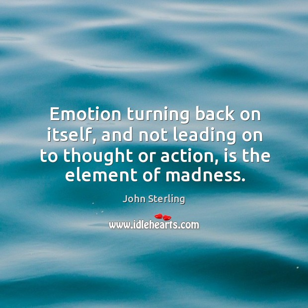 Image, Emotion turning back on itself, and not leading on to thought or action, is the element of madness.