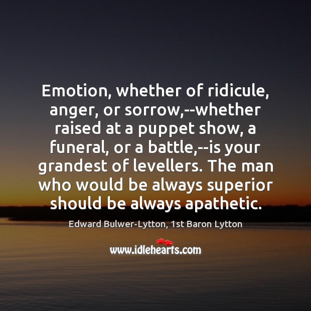 Image, Emotion, whether of ridicule, anger, or sorrow,–whether raised at a puppet