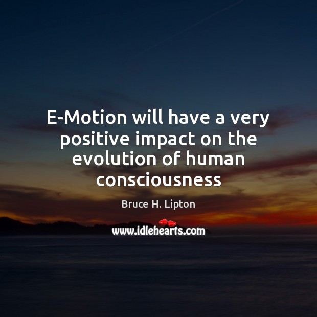 E-Motion will have a very positive impact on the evolution of human consciousness Bruce H. Lipton Picture Quote