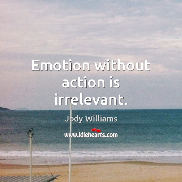 Emotion without action is irrelevant. Image