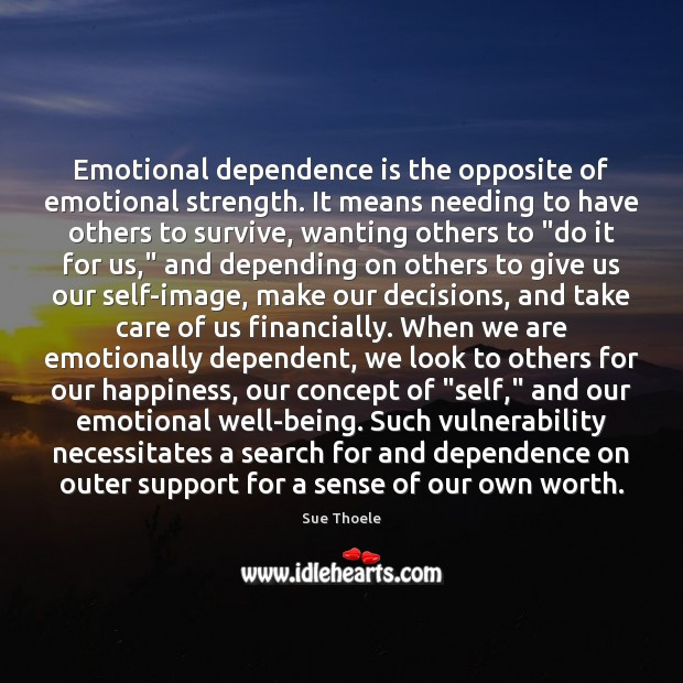 Emotional dependence is the opposite of emotional strength. It means needing to Sue Thoele Picture Quote