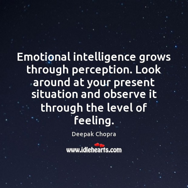 Emotional intelligence grows through perception. Look around at your present situation and Image