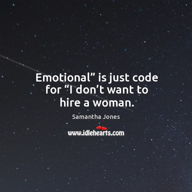 """Emotional"""" is just code for """"i don't want to hire a woman. Samantha Jones Picture Quote"""