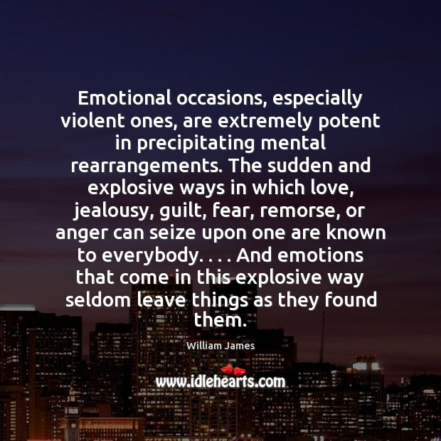 Emotional occasions, especially violent ones, are extremely potent in precipitating mental rearrangements. Image