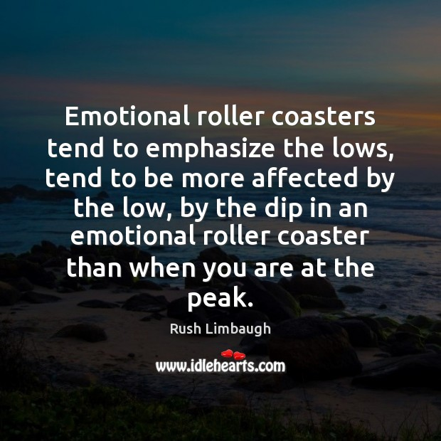 Emotional roller coasters tend to emphasize the lows, tend to be more Rush Limbaugh Picture Quote