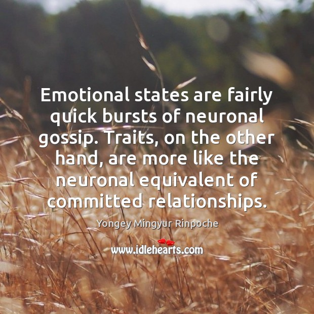 Emotional states are fairly quick bursts of neuronal gossip. Traits, on the Yongey Mingyur Rinpoche Picture Quote