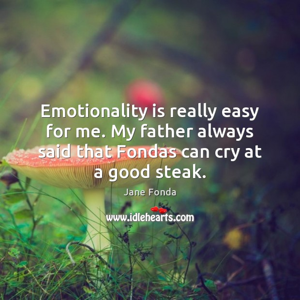 Emotionality is really easy for me. My father always said that Fondas Jane Fonda Picture Quote