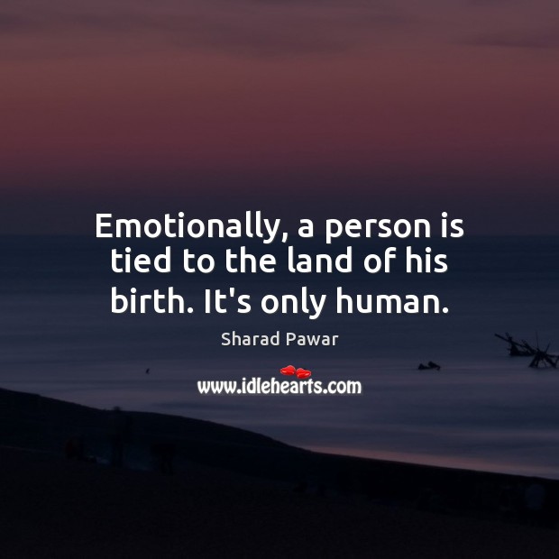 Emotionally, a person is tied to the land of his birth. It's only human. Sharad Pawar Picture Quote