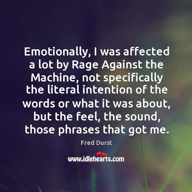 Emotionally, I was affected a lot by rage against the machine, not specifically the Fred Durst Picture Quote