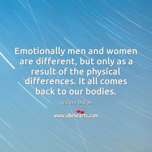 Emotionally men and women are different, but only as a result of Willem Dafoe Picture Quote