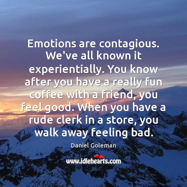 Emotions are contagious. We've all known it experientially. You know after you Daniel Goleman Picture Quote